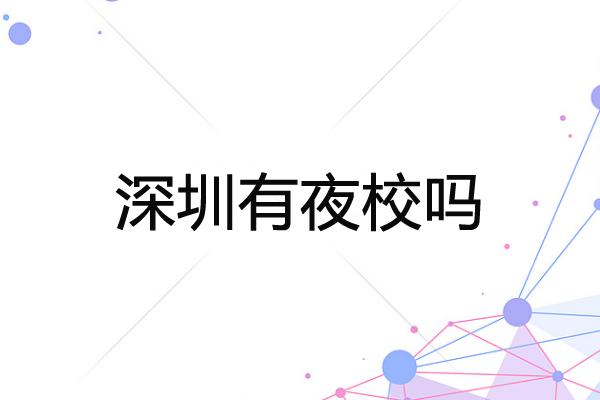 深圳有夜校吗?深圳成人夜校的报名流程是怎样?