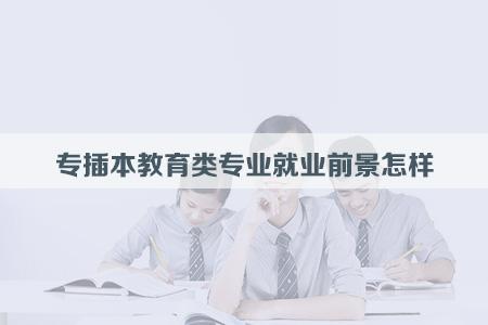 專插本教育類專業就業前景怎樣