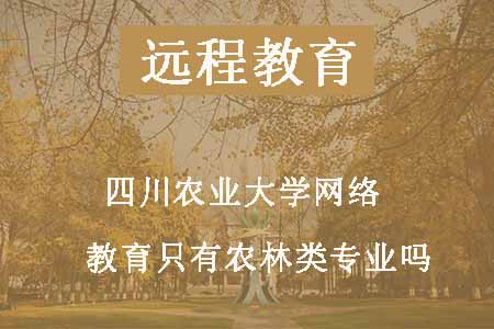 四川农业大学网络教育只有农林类专业吗