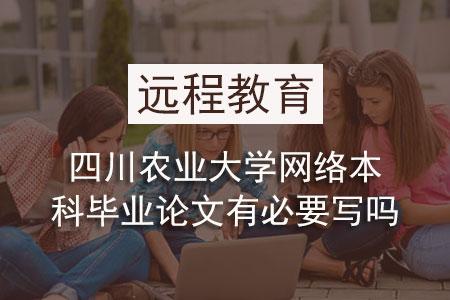 四川农业大学网络本科毕业论文有必要写吗