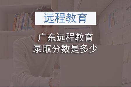 广东远程教育录取分数是多少