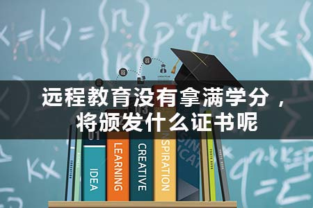 远程教育没有拿满学分,将颁发什么证书呢