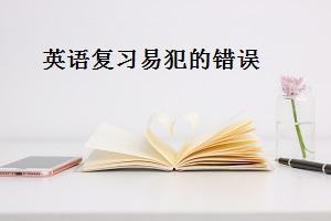 专升本英语复习易犯的三类错误,考生一定要绕行