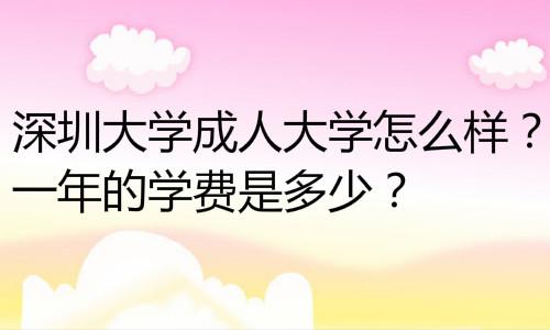 深圳大學成人大學怎么樣?一年的學費是多少?