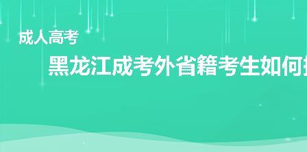 黑龙江成人高考外省籍考生如何报考