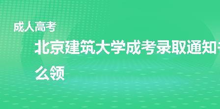 北京建筑大学成考录取通知书怎么领