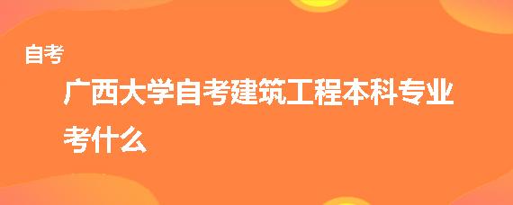 广西大学自考建筑工程本科专业考什么