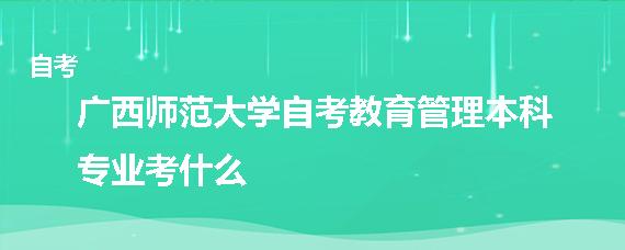 广西师范大学自考教育管理本科专业考什么