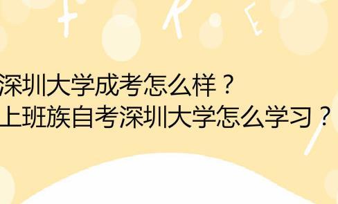 深圳大学成考怎么样?上班族自考深圳大学怎么学习?
