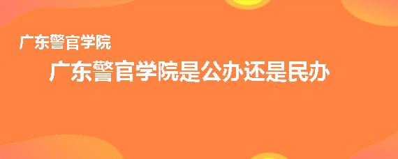 广东警官学院是公办还是民办