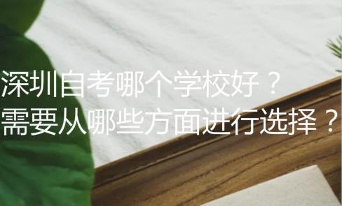 深圳自考哪个学校好?需要从哪些方面进行选择?