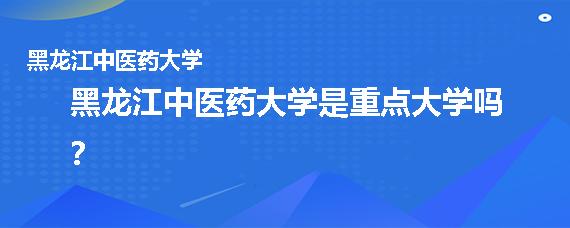黑龙江中医药大学是重点大学吗