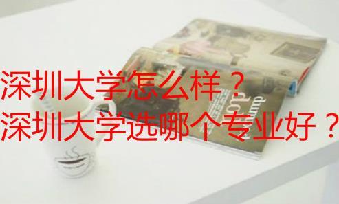 深圳大學怎么樣?深圳大學選哪個專業好?