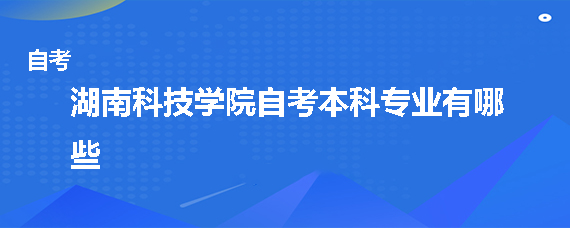 湖南科技学院自考本科专业有哪些