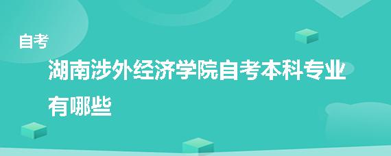 湖南涉外经济学院自考本科专业有哪些
