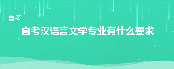 自考汉语言文学专业有什么要求