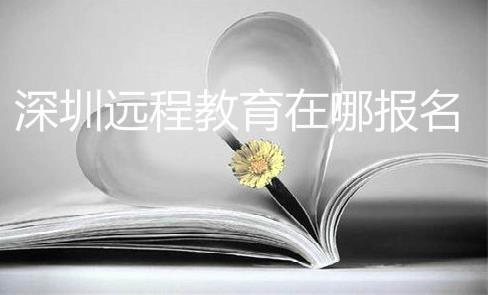 深圳遠程教育在哪報名?遠程教育是什么?