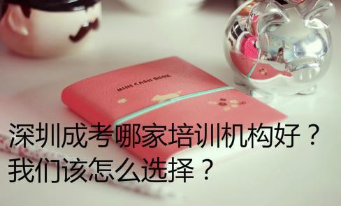 深圳成考哪家培訓機構好?我們該怎么選擇?