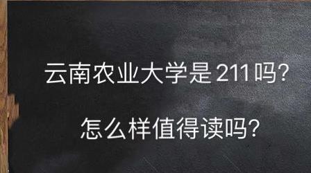 云南農業大學是211嗎?怎么樣值得讀嗎