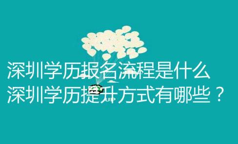 深圳學歷報名流程是什么?深圳學歷提升方式有哪些?