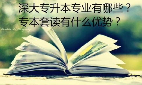 深大专升本专业有哪些?专本套读有什么优势?