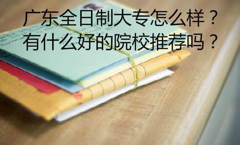广东全日制大专怎么样?有什么好的院校推荐吗