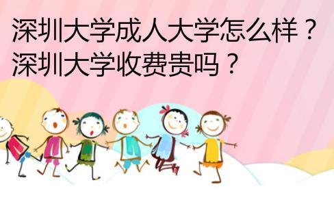 深圳大学成人大学怎么样?深圳大学收费贵吗