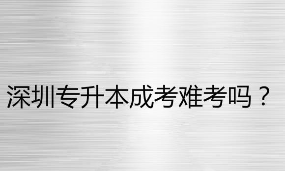 深圳专升本成考难考吗?总共要读几年