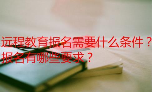 远程教育报名需要什么条件?报名有哪些要求