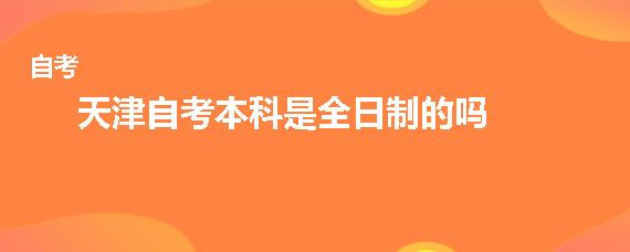 天津自考本科是全日制的吗