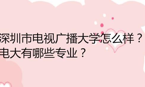 深圳市电视广播大学怎么样?电大有哪些专业