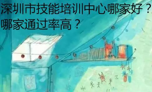 深圳技能培训中心哪家好?哪家通过率高
