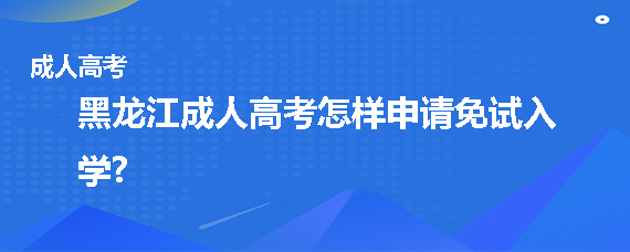 黑龙江成人高考怎样申请免试入学