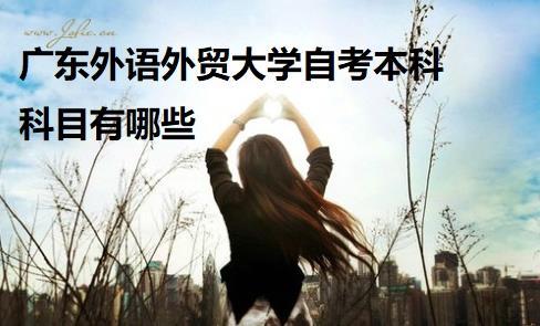 广东外语外贸大学自考本科科目有哪些