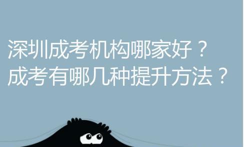 深圳成考机构哪家好?有哪几种提升方法