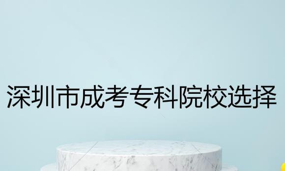 深圳成考专科院校如何选择