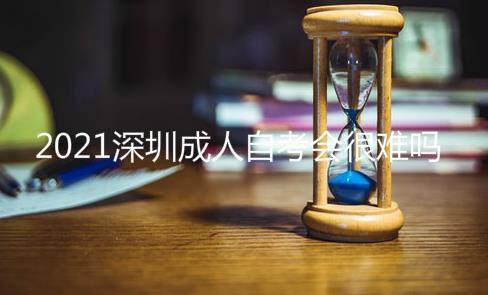 2021年深圳成人自考会很难吗?多久能毕业
